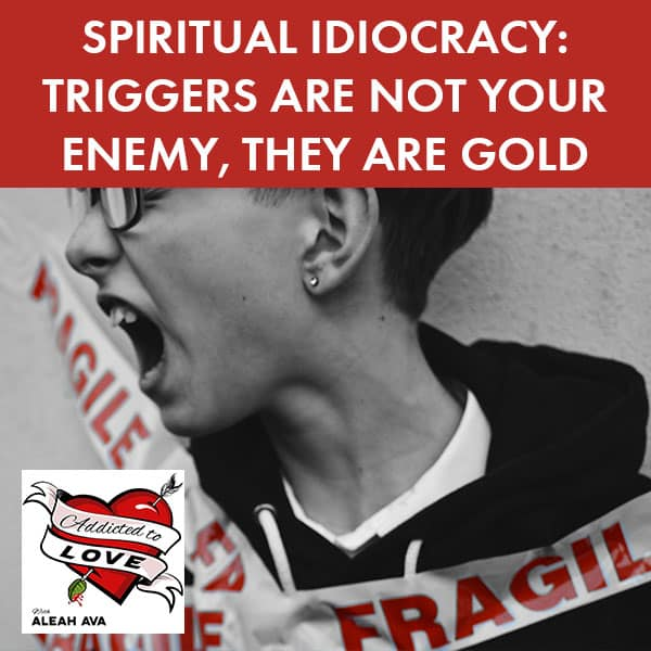 Spiritual Idiocracy: Triggers Are Not Your Enemy, They Are Gold