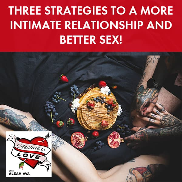 Three Strategies To A More Intimate Relationship And Better Sex!