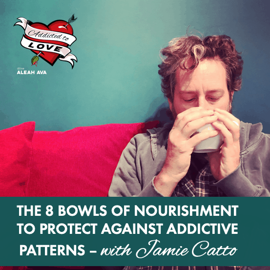 The 8 Bowls of Nourishment To Protect Against Addictive Patterns with Jamie Catto